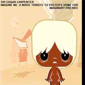 Sir Edgar Carpenter - Imagine Me: A Noise Tribute To Foster's Home For Imaginary Friends download flac